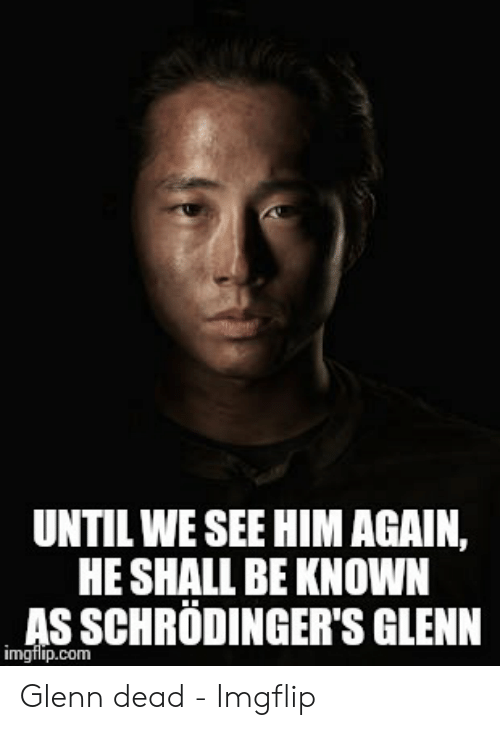 Glenn Meme: UNTIL WE SEE HIM AGAIN,  HE SHALL BE KNOWN  AS SCHRÖDINGER'S GLENN  imgfip.com Glenn dead - Imgflip