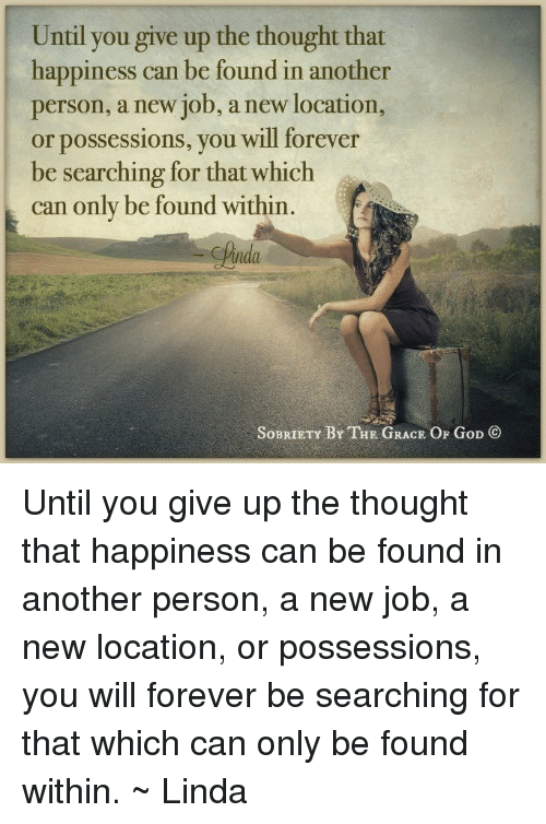 God, Memes, and Ups: Until you give up the thought that  happiness can be found in another  person, a new job, a new location  or possessions, you will forever  be searching for that which  can only be found within  SoBRIETY BY THE GRACE OF  GoD Until you give up the thought that happiness can be found in another person, a new job, a new location, or possessions, you will forever be searching for that which can only be found within. ~ Linda