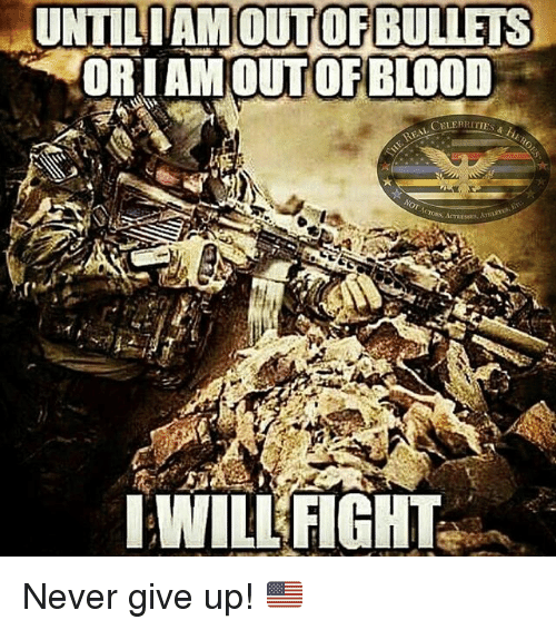 Memes, Never, and Fight: UNTILIAM  OUT OF BULLETS  ORIAMOUT OF BLOOD  CELERRITIES  WILL FIGHT Never give up! 🇺🇸
