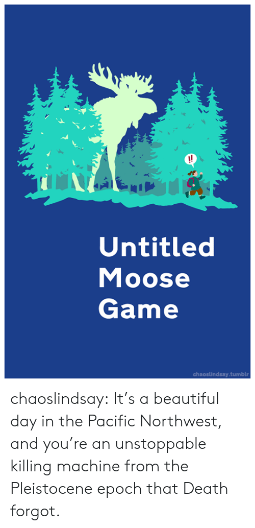 moose: !!  Untitled  Moose  Game  chaoslindsay.tumblr chaoslindsay:  It's a beautiful day in the Pacific Northwest, and you're an unstoppable  killing machine from the Pleistocene epoch that Death forgot.