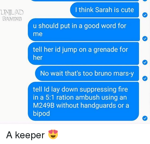 rationalization: UNTLAD  EAMING  I think Sarah is cute  u should put in a good word for  me  tell her id jump on a grenade for  her  No wait that's too bruno mars-y  tell ld lay down suppressing fire  in a 5:1 ration ambush using an  M249B without handguards or a  bipod A keeper 😍