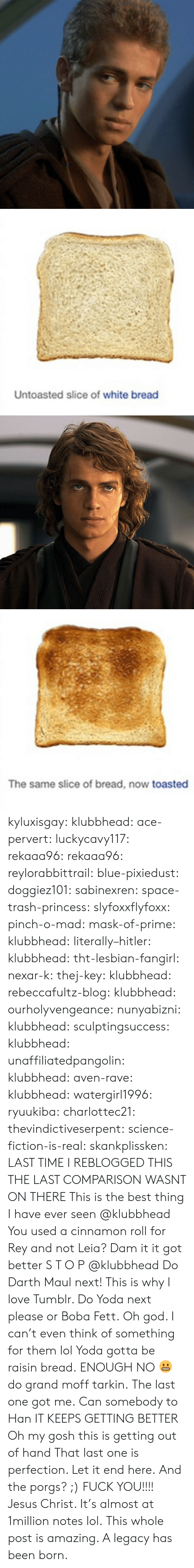 This Is Getting Out Of Hand: Untoasted slice of white bread   The same slice of bread, now toasted kyluxisgay:  klubbhead:  ace-pervert:   luckycavy117:  rekaaa96:  rekaaa96:   reylorabbittrail:   blue-pixiedust:  doggiez101:  sabinexren:  space-trash-princess:   slyfoxxflyfoxx:  pinch-o-mad:  mask-of-prime:  klubbhead:  literally–hitler:  klubbhead:  tht-lesbian-fangirl:  nexar-k:  thej-key:  klubbhead:  rebeccafultz-blog:   klubbhead:  ourholyvengeance:  nunyabizni:  klubbhead:  sculptingsuccess:  klubbhead:   unaffiliatedpangolin:  klubbhead:  aven-rave:  klubbhead:   watergirl1996:  ryuukiba:  charlottec21:  thevindictiveserpent:  science-fiction-is-real:  skankplissken:                   LAST TIME I REBLOGGED THIS THE LAST COMPARISON WASNT ON THERE    This is the best thing I have ever seen   @klubbhead You used a cinnamon roll for Rey and not Leia?    Dam it it got better   S T O P  @klubbhead Do Darth Maul next!   This is why I love Tumblr. Do Yoda next please or Boba Fett.   Oh god. I can't even think of something for them lol  Yoda gotta be raisin bread.   ENOUGH   NO 😬 do grand moff tarkin.     The last one got me.   Can somebody to Han     IT KEEPS GETTING BETTER   Oh my gosh this is getting out of hand      That last one is perfection.  Let it end here.   And the porgs? ;)      FUCK YOU!!!!   Jesus Christ. It's almost at 1million notes lol.   This whole post is amazing. A legacy has been born.