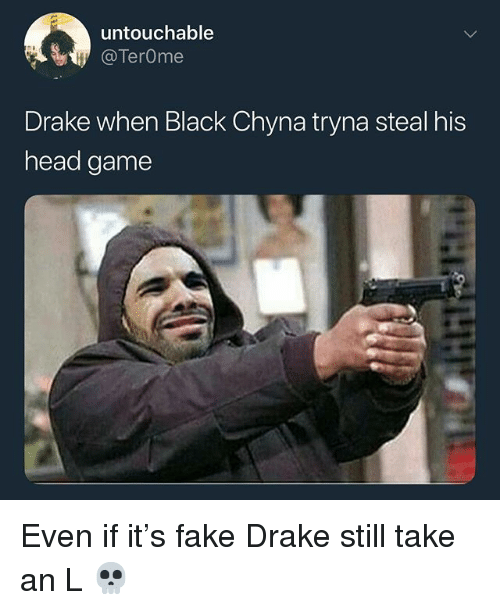 chyna: untouchable  @TerOme  Drake when Black Chyna tryna steal his  head game Even if it's fake Drake still take an L 💀