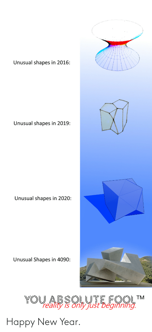 happy new year: Unusual shapes in 2016:  Unusual shapes in 2019:  Unusual shapes in 2020:  Unusual Shapes in 4090:  YOU ABSOLUTE FOOL™  re'ality is onty Just Deginning. Happy New Year.