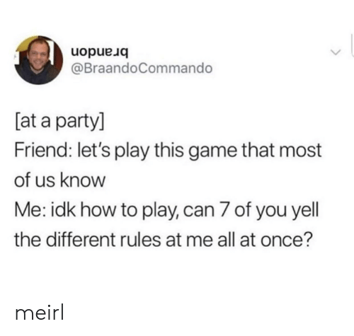 lets play: uopue uo  @BraandoCommando  [at a party]  Friend: let's play this game that most  of us know  Me: idk how to play, can 7 of you yell  the different rules at me all at once? meirl