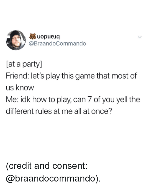 lets play: uopueuoq  @BraandoCommando  [at a party]  Friend: let's play this game that most of  us know  Me: idk how to play, can 7 of you yell the  different rules at me all at once? (credit and consent: @braandocommando).