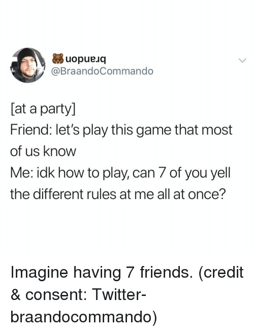 lets play: uopueuq  @BraandoCommando  [at a party]  Friend: let's play this game that most  of us know  Me: idk how to play, can 7 of you yell  the different rules at me all at once'? Imagine having 7 friends. (credit & consent: Twitter- braandocommando)