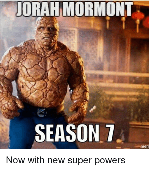 Game of Thrones, Power, and Powerful: UORAHIMORMONT  SEASON 7  mem Now with new super powers