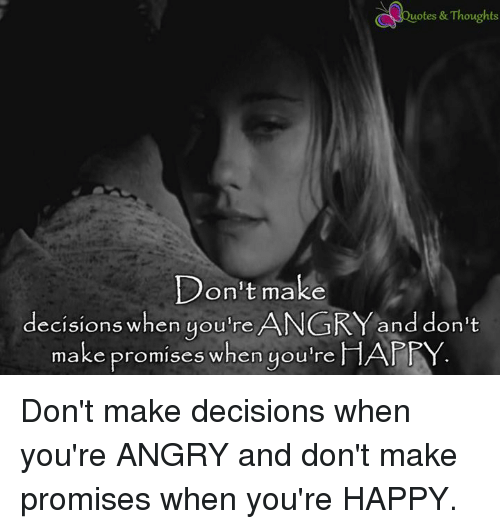 Happy, Angry, and Decisions: uotes & Thoughts  Don't make  decisions when you're ANGRY and don't  make promises when you're  HAFRY Don't make decisions when you're ANGRY and don't make promises when you're HAPPY.