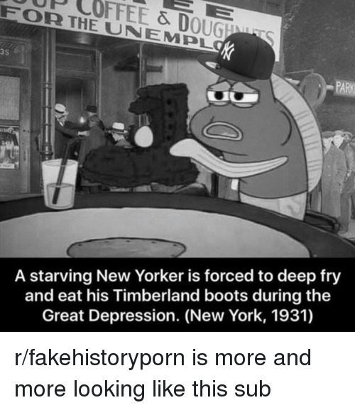 timberland boots: UP COFFEE & DOUGNT  FOR THE UNEMPL  3S  PARK  A starving New Yorker is forced to deep fry  and eat his Timberland boots during the  Great Depression. (New York, 1931)