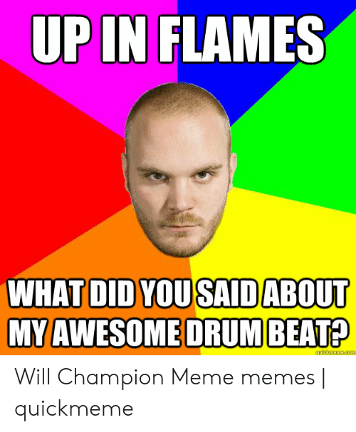 Champion Meme: UP IN FLAMES  WHAT DID YOUSAID ABOUT  MY AWESOMEDRUM BEAT?  quickmeme.com Will Champion Meme memes | quickmeme