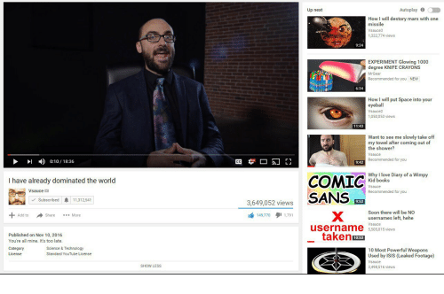 Mrgear: Up next  Autoplay  How I will destory mars with one  missile  Vsauce3  1,322,774 views  9:24  EXPERIMENT Glowing 1000  degree KNIFE CRAYONS  MrGear  Recommended for you NEW  6:34  How I will put Space into your  eyeball  Vsauce2  1,050,053 views  11:43  Want to see me slowly take off  my towel after coming out of  the shower?  Vsauce  Recommended for you  >I  )  0:10 / 18:36  9:42  Why I love Diary of a Wimpy  Kid books  COMIC  I have already dominated the world  Vsauce  Recommended for you  3,649,052 viewsSANS  Subscribed11,312,541  9:53  Soon there will be NO  usernames left, hehe  Vsauce  5,505,015 views  to Share  149,770 1,791  Share More  Published on Nov 10, 2016  You're all mine. It's too late.  taken  10:53  Category  License  Science & Technology  Standard YouTube License  10 Most Powerful Weapons  Used by ISIS (Leaked Footage)  Vsauce  3,498,516 views  SHOW LESS