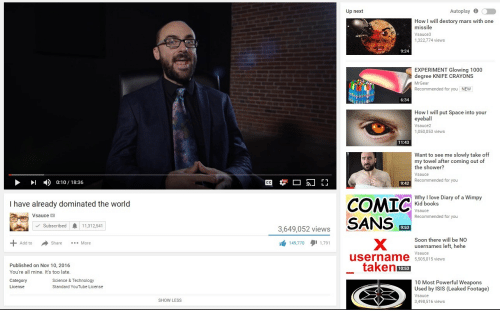 Mrgear: Up next  Autoplay0  How I will destory mars with one  missile  Vsauce3  1,322,774 views  9:24  EXPERIMENT Glowing 1000  degree KNIFE CRAYONS  MrGear  Recommended for you NEW  6:34  How I will put Space into your  eyeball  Vsauce2  1,050,053 views  11:43  Want to see me slowly take off  my towel after coming out of  the shower?  Vsauce  Recommended for you  I0:10/18:36  9:42  Why I love Diary of a Wimpy  Kid books  sauce  Recommended for you  I have already dominated the world  Vsauce  3,649,052 viewsSANS  曲149,770 1,791  Subscribed11,312,541  9:53  Soon there will be NO  usernames left, hehe  Vsauce  to ShareMore  username 5,50 015views  Published on Nov 10, 2016  You're all mine. It's too late.  takens  10:53  Category  License  Science & Technology  Standard YouTube License  10 Most Powerful Weapons  Used by ISIS (Leaked Footage)  Vsauce  3,498,516 views  SHOW LESS