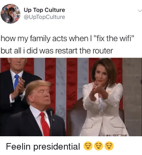 "Router: Up Top Culture  @UpTopCulture  how my family acts when I ""fix the wifi""  but all i did was restart the router Feelin presidential 😌😌😌"