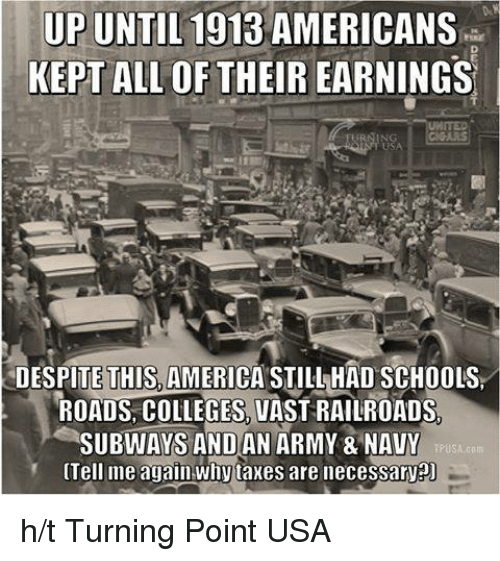 Tell Me Again: UP UNTIL 1913 AMERICANS  KEPT ALL OF THEIR EARNINGS  DESPITE THIS, AMERICA STILL HAD SCHOOLS  ROADS COLLEGES VAST RAILROADS  SUBWAYS AND AN ARMY & NAVY  iPUSA.com  Tell me again why taxes are necessaryPU h/t Turning Point USA