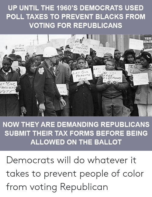 Voting Republican: UP UNTIL THE 1960'S DEMOCRATS USED  POLL TAXES TO PREVENT BLACKS FROM  VOTING FOR REPUBLICANS  TED  thc  LET OUR  re ye  TEAN  PARENTS  FREE  ELECTzors  NOW THEY ARE DEMANDING REPUBLICANS  SUBMIT THEIR TAX FORMS BEFORE BEING  ALLOWED ON THE BALLOT Democrats will do whatever it takes to prevent people of color from voting Republican