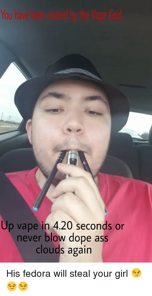 Ass, Dope, and Fedora: Up vape in 4.20 seconds or  never blow dope ass  clouds again His fedora will steal your girl 😏😏😏