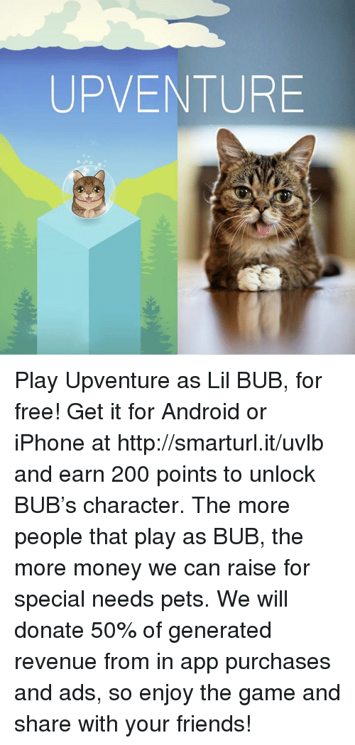 generators: UP VENTURE Play Upventure as Lil BUB, for free! Get it for Android or iPhone at http://smarturl.it/uvlb and earn 200 points to unlock BUB's character. The more people that play as BUB, the more money we can raise for special needs pets. We will donate 50% of generated revenue from in app purchases and ads, so enjoy the game and share with your friends!