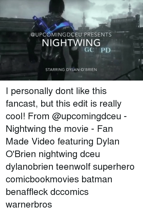 Dylan O'Brien: UPCOMING DCEU PRESENTS  NIGHTWING  GC PD  STARRING DYLAN O'BRIEN I personally dont like this fancast, but this edit is really cool! From @upcomingdceu - Nightwing the movie - Fan Made Video featuring Dylan O'Brien nightwing dceu dylanobrien teenwolf superhero comicbookmovies batman benaffleck dccomics warnerbros
