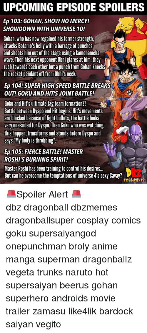 "Anime, Broly, and Dragonball: UPCOMING EPISODE SPOILERS  Ep 103: GOHAN, SHOW NO MERCY!  SHOWDOWN WITH UNIVERSE 10!  Gohan, who has now regained his former strength,  attacks Botamo's belly with a barrage of punches  and shoots him out of the stage using a kamehameha  wave. Then his next opponent Obni glares at him, they  rush towards each other but a punch from Gohan knocks  the rocket pendant off from Obni's neck.  Ep 104:SUPER HIGH SPEED BATTLE BREAKS  OUT! GOKU AND HIT'S JOINT BATTLE!  2  Goku and Hit's ultimate tag team formation?!  Battle between Dyspo and Hit begins. Hit's movements  are blocked because of light bullets, the battle looks  very one-sided for Dyspo. Then Goku who was watching  this happen, transforms and stands before Dyspo and  says ""My body is throbbing""  exclusives  Ep 105: FIERCE BATTLE! MASTER  ROSHI'S BURNING SPIRIT!  Master Roshi has been training to control his desire..  But can he overcome the temptations of universe 4's sexy Cavay?  EXCLUSIVES 🚨Spoiler Alert 🚨 ━━━━━━━━━━━━━━━━━━━━━ dbz dragonball dbzmemes dragonballsuper cosplay comics goku supersaiyangod onepunchman broly anime manga superman dragonballz vegeta trunks naruto hot supersaiyan beerus gohan superhero androids movie trailer zamasu like4lik bardock saiyan vegito"