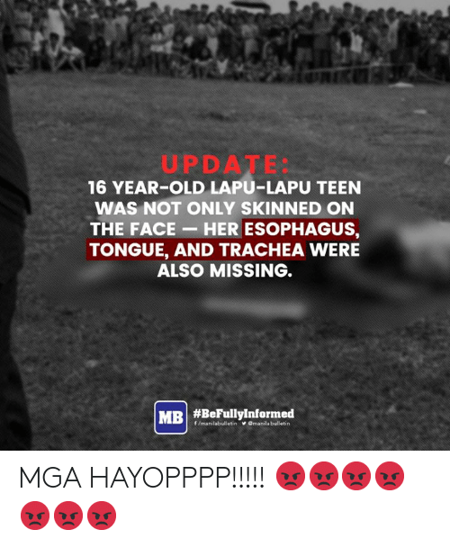 filipino (Language): UPDATE:  16 YEAR-OLD LAPU-LAPU TEEN  WAS NOT ONLY SKINNED ON  THE FACE- HER ESOPHAGUS,  TONGUE, AND TRACHEA WERE  ALSO MISSING.  MRI #BeFullyinformed  f/manilabulletin  VOmanila bulletin MGA HAYOPPPP!!!!! 😡😡😡😡😡😡😡