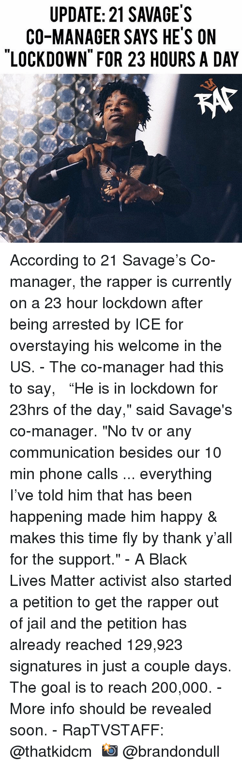 """activist: UPDATE: 21 SAVAGE'S  CO-MANAGER SAYS HE'S ON  LOCKDOWN FOR 23 HOURS A DAY  KAt According to 21 Savage's Co-manager, the rapper is currently on a 23 hour lockdown after being arrested by ICE for overstaying his welcome in the US. - The co-manager had this to say,   """"He is in lockdown for 23hrs of the day,"""" said Savage's co-manager. """"No tv or any communication besides our 10 min phone calls ... everything I've told him that has been happening made him happy & makes this time fly by thank y'all for the support."""" - A Black Lives Matter activist also started a petition to get the rapper out of jail and the petition has already reached 129,923 signatures in just a couple days. The goal is to reach 200,000. - More info should be revealed soon. - RapTVSTAFF: @thatkidcm 📸 @brandondull"""