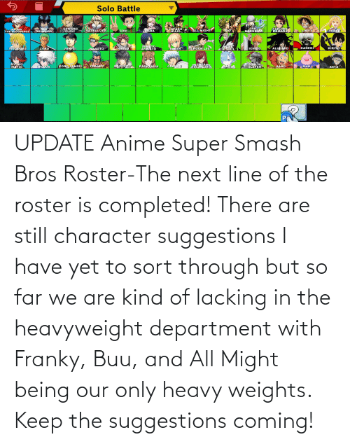 super smash: UPDATE Anime Super Smash Bros Roster-The next line of the roster is completed! There are still character suggestions I have yet to sort through but so far we are kind of lacking in the heavyweight department with Franky, Buu, and All Might being our only heavy weights. Keep the suggestions coming!