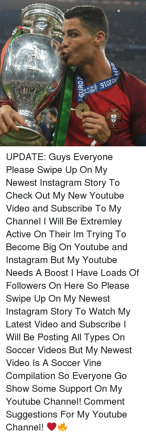 Instagram, Memes, and Soccer: UPDATE: Guys Everyone Please Swipe Up On My Newest Instagram Story To Check Out My New Youtube Video and Subscribe To My Channel I Will Be Extremley Active On Their Im Trying To Become Big On Youtube and Instagram But My Youtube Needs A Boost I Have Loads Of Followers On Here So Please Swipe Up On My Newest Instagram Story To Watch My Latest Video and Subscribe I Will Be Posting All Types On Soccer Videos But My Newest Video Is A Soccer Vine Compilation So Everyone Go Show Some Support On My Youtube Channel! Comment Suggestions For My Youtube Channel! ❤️🔥