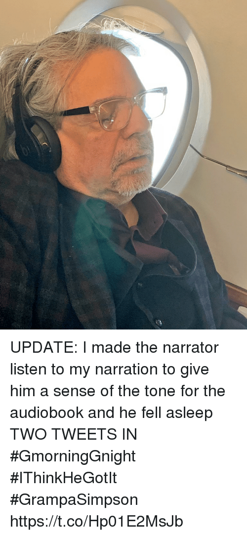 The Narrator: UPDATE: I made the narrator listen to  my narration to give him a sense of the tone for the audiobook and he fell asleep TWO TWEETS IN  #GmorningGnight #IThinkHeGotIt #GrampaSimpson https://t.co/Hp01E2MsJb