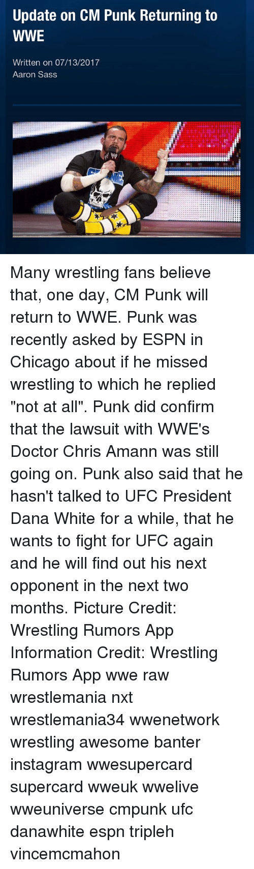 "Punked: Update on CM Punk Returning to  WWE  Written on 07/13/2017  Aaron Sass Many wrestling fans believe that, one day, CM Punk will return to WWE. Punk was recently asked by ESPN in Chicago about if he missed wrestling to which he replied ""not at all"". Punk did confirm that the lawsuit with WWE's Doctor Chris Amann was still going on. Punk also said that he hasn't talked to UFC President Dana White for a while, that he wants to fight for UFC again and he will find out his next opponent in the next two months. Picture Credit: Wrestling Rumors App Information Credit: Wrestling Rumors App wwe raw wrestlemania nxt wrestlemania34 wwenetwork wrestling awesome banter instagram wwesupercard supercard wweuk wwelive wweuniverse cmpunk ufc danawhite espn tripleh vincemcmahon"