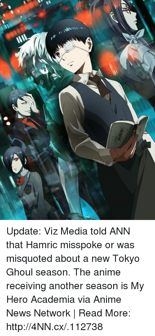 My Hero: Update: Viz Media told ANN that Hamric misspoke or was misquoted about a new Tokyo Ghoul season. The anime receiving another season is My Hero Academia via Anime News Network | Read More: http://4NN.cx/.112738