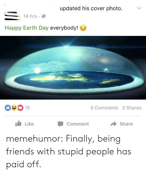 Happy Earth Day: updated his cover photo.  14 hrs.  Happy Earth Day everybody!  090 15  5 Comments 3 Shares  Like  Comment  Share memehumor:  Finally, being friends with stupid people has paid off.