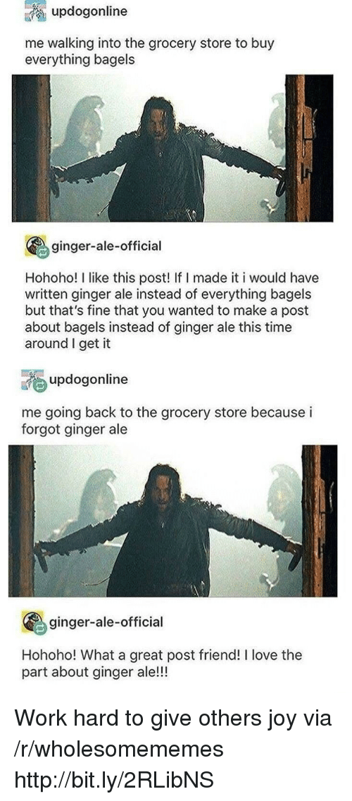 Bagels: updogonline  me walking into the grocery store to buy  everything bagels  ginger-ale-official  Hohoho! I like this post! If I made it i would have  written ginger ale instead of everything bagels  but that's fine that you wanted to make a post  about bagels instead of ginger ale this time  around I get it  updogonline  me going back to the grocery store because i  forgot ginger ale  ginger-ale-official  Hohoho! What a great post friend! I love the  part about ginger ale!!! Work hard to give others joy via /r/wholesomememes http://bit.ly/2RLibNS