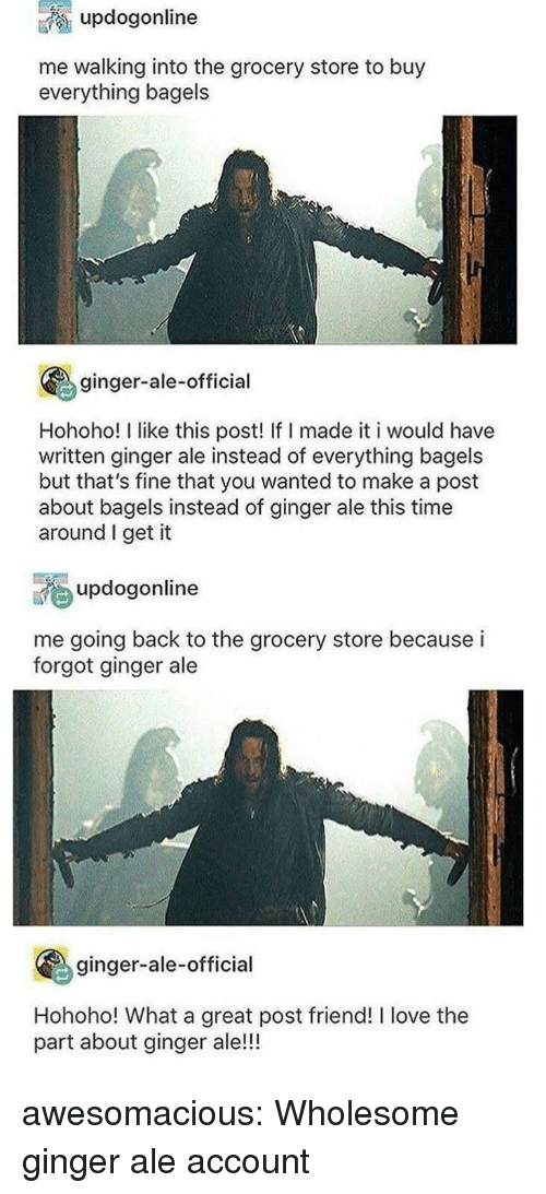 Bagels: updogonline  me walking into the grocery store to buy  everything bagels  ginger-ale-official  Hohoho! I like this post! If I made it i would have  written ginger ale instead of everything bagels  but that's fine that you wanted to make a post  about bagels instead of ginger ale this time  around I get it  updogonline  me going back to the grocery store because i  forgot ginger ale  ginger-ale-official  Hohoho! What a great post friend! I love the  part about ginger ale!!! awesomacious:  Wholesome ginger ale account