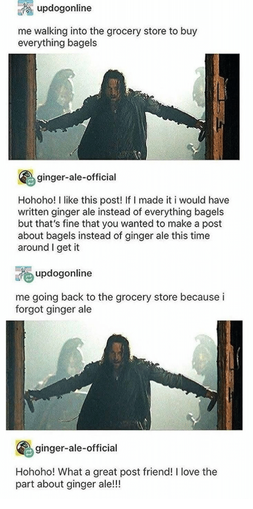 Bagels: updogonline  me walking into the grocery store to buy  everything bagels  ginger-ale-official  Hohoho! I like this post! If I made it i would have  written ginger ale instead of everything bagels  but that's fine that you wanted to make a post  about bagels instead of ginger ale this time  around I get it  updogonline  me going back to the grocery store because i  forgot ginger ale  ginger-ale-official  Hohoho! What a great post friend! I love the  part about ginger ale!!!
