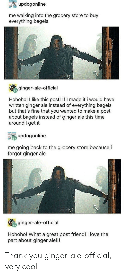 ginger: updogonline  me walking into the grocery store to buy  everything bagels  ginger-ale-official  Hohoho! I like this post! If I made it i would have  written ginger ale instead of everything bagels  but that's fine that you wanted to make a post  about bagels instead of ginger ale this time  around I get it  updogonline  me going back to the grocery store because i  forgot ginger ale  ginger-ale-official  Hohoho! What a great post friend! I love the  part about ginger ale!!! Thank you ginger-ale-official, very cool