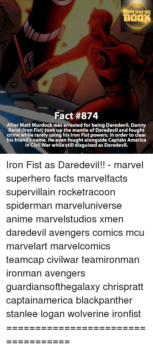 Memes, Daredevil, and Civil War: UPERHERO  BOOK  Fact #874  After Matt Murdock was arrested for being Daredevil, Danny  Rand (Iron Fist) took up the mantle of Daredevil and fought  crime while rarely using his Iron Fist powers, in order to clear  his friend's name. He even fought alongside Captain America  in Civil War while still disguised as Daredevil. Iron Fist as Daredevil!! - marvel superhero facts marvelfacts supervillain rocketracoon spiderman marveluniverse anime marvelstudios xmen daredevil avengers comics mcu marvelart marvelcomics teamcap civilwar teamironman ironman avengers guardiansofthegalaxy chrispratt captainamerica blackpanther stanlee logan wolverine ironfist ===================================