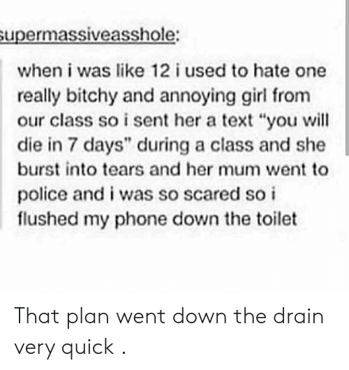 "burst into tears: upermassiveasshole:  when i was like 12 i used to hate one  really bitchy and annoying girl from  our class so i sent her a text ""you will  die in 7 days"" during a class and she  burst into tears and her mum went to  police and i was so scared so i  flushed my phone down the toilet That plan went down the drain very quick ."
