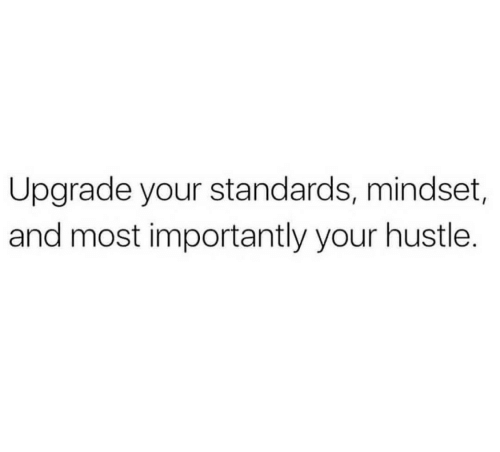 And Most Importantly: Upgrade your standards, mindset,  and most importantly your hustle.