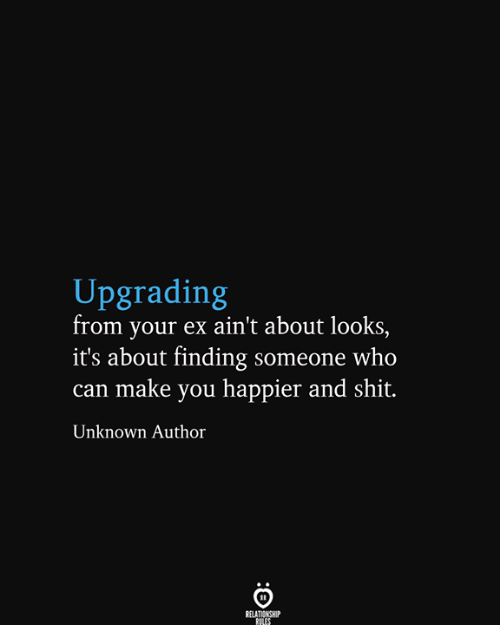 Your Ex: Upgrading  from your ex ain't about looks,  it's about finding someone who  can make you happier and shit.  Unknown Author  RELATIONSHIP  RILES