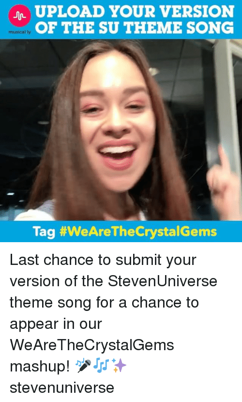 theme songs: UPLOAD YOUR VERSION  OF THE SU THEME SONG  musically  Tag #WeAre TheCrystalGems Last chance to submit your version of the StevenUniverse theme song for a chance to appear in our WeAreTheCrystalGems mashup! 🎤🎶✨ stevenuniverse