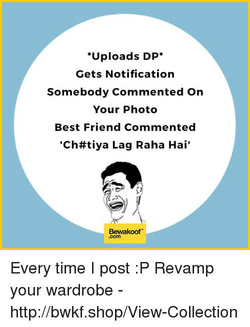 "Best Friend, Memes, and Best: ""Uploads DP  Gets Notification  Somebody Commented on  Your Photo  Best Friend Commented  ""Chtt tiya Lag Raha Hai'  Bewakoof  .Com Every time I post  :P  Revamp your wardrobe - http://bwkf.shop/View-Collection"