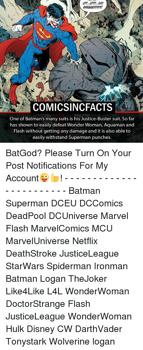Withstanded: UPP. UPPP, AND  COM ICSINCFACTS  One of Batman's many suits is his Justice-Buster suit. So far  has shown to easily defeat Wonder Woman, Aquaman and  Flash without getting any damage and it is also able to  easily withstand Superman punches. BatGod? Please Turn On Your Post Notifications For My Account😜👍! - - - - - - - - - - - - - - - - - - - - - - - - Batman Superman DCEU DCComics DeadPool DCUniverse Marvel Flash MarvelComics MCU MarvelUniverse Netflix DeathStroke JusticeLeague StarWars Spiderman Ironman Batman Logan TheJoker Like4Like L4L WonderWoman DoctorStrange Flash JusticeLeague WonderWoman Hulk Disney CW DarthVader Tonystark Wolverine logan