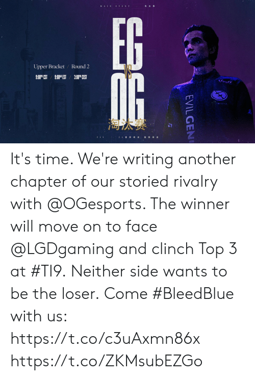 Round 2: Upper Bracket  Round 2  3:00M CEST  xinity  STEX  E G  EVILGEN It's time.   We're writing another chapter of our storied rivalry with @OGesports. The winner will move on to face @LGDgaming and clinch Top 3 at #TI9.  Neither side wants to be the loser.  Come #BleedBlue with us: https://t.co/c3uAxmn86x https://t.co/ZKMsubEZGo