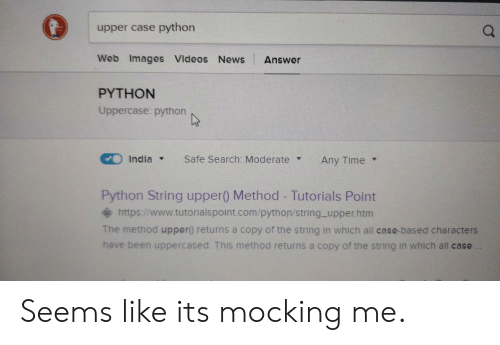 mocking: upper case python  Web Images VIdeos News Answer  PYTHON  a.  Uppercase: python  Indla  Safe Search: ModerateAny Time v  Python String upper() Method - Tutorials Point  ◆ https://www.tutorialspoint.com/python/string-upper.htm  The method upper) returns a copy of the string in which all case-based characters  have been uppercased. This method returns a copy of the string in which all case Seems like its mocking me.