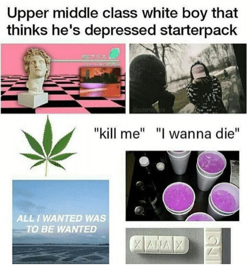 "Memes, Xanax, and Boy That: Upper middle class white boy that  thinks he's depressed starterpack  ""kill me  ""I wanna die  ALL I WANTED WAS  TO BE WANTED  XANAX"