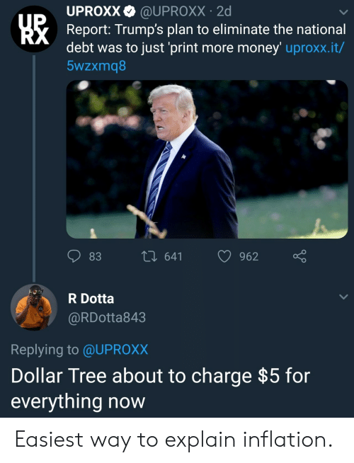 inflation: UPROXX@UPROXX 2d  Report: Trump's plan to eliminate the national  debt was to just 'print more money' uproxx.it/  5wzxmq8  83  th 641 962  R Dotta  @RDotta843  Replying to @UPROX)X  Dollar Tree about to charge $5 for  everything now Easiest way to explain inflation.