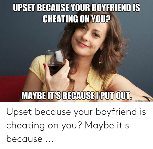 Cheating Boyfriend Memes: UPSET BECAUSE YOUR BOYFRIEND IS  CHEATING ON YOU?  MAYBE IT'S BECAUSEPPUT OUT Upset because your boyfriend is cheating on you? Maybe it's because ...