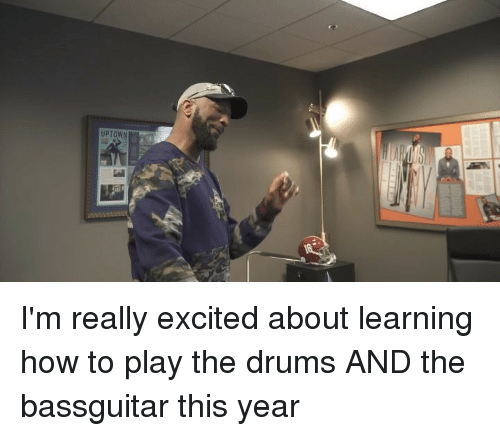 drums: UPTOWN I'm really excited about learning how to play the drums AND the bassguitar this year