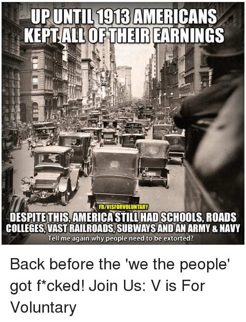 Tell Me Again: UPUNTIL1913AMERICANS  KEPT ALLORTHETRIEARNINGS  FBIVISFORVOLUNTARY  ADESPITE THIS AMERICA STILL HADSCHOOLS, ROADS  COLLEGES, VASTRAILROADS, SUBWAYSANDAN ARMY&NAVY  Tell me again why people need to be extorted? Back before the 'we the people' got f*cked!   Join Us: V is For Voluntary